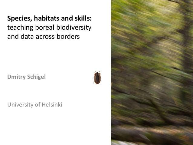 Dmitry Schigel University of Helsinki Species, habitats and skills: teaching boreal biodiversity and data across borders