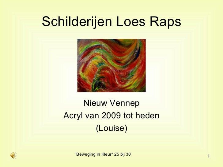 Schilderijen Loes Raps <ul><li>Nieuw Vennep </li></ul><ul><li>Acryl van 2009 tot heden </li></ul><ul><li>(Louise) </li></ul>