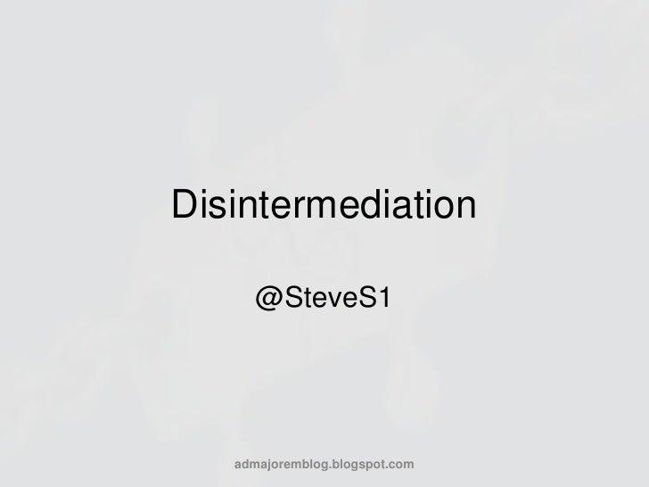 Disintermediation<br />@SteveS1<br />admajoremblog.blogspot.com<br />