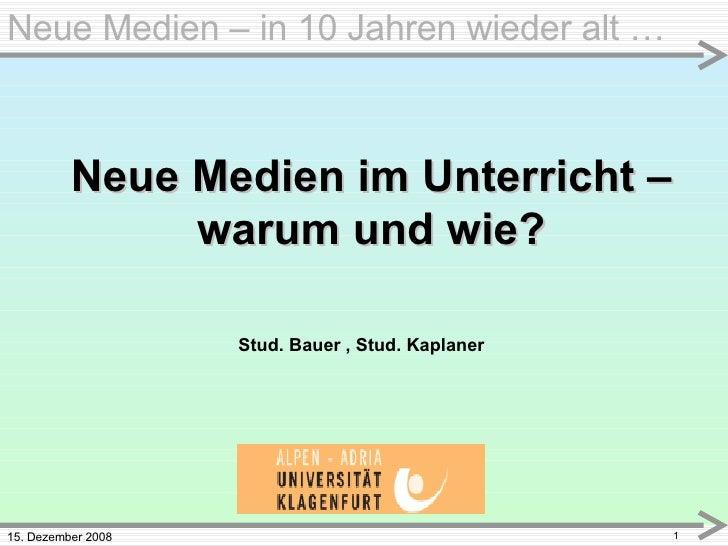 15. Dezember 2008 Neue Medien – in 10 Jahren wieder alt … Neue Medien im Unterricht – warum und wie? Stud. Bauer , Stud. K...