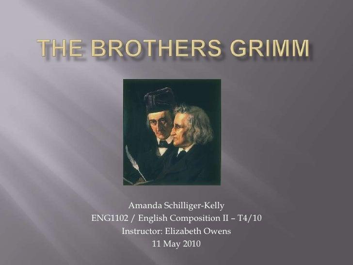 The Brothers Grimm<br />Amanda Schilliger-Kelly<br />ENG1102 / English Composition II – T4/10<br />Instructor: Elizabeth O...