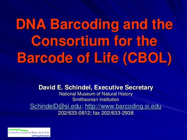 DNA Barcoding and the  Consortium for theBarcode of Life (CBOL)    David E. Schindel, Executive Secretary           Nation...