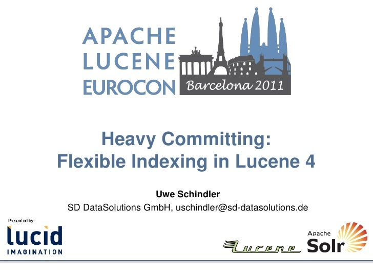 Heavy Committing:Flexible Indexing in Lucene 4                    Uwe Schindler SD DataSolutions GmbH, uschindler@sd-datas...