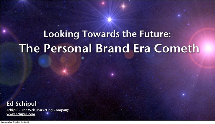 Looking Towards the Future:                  The Personal Brand Era Cometh         Ed Schipul      Schipul - The Web Marke...