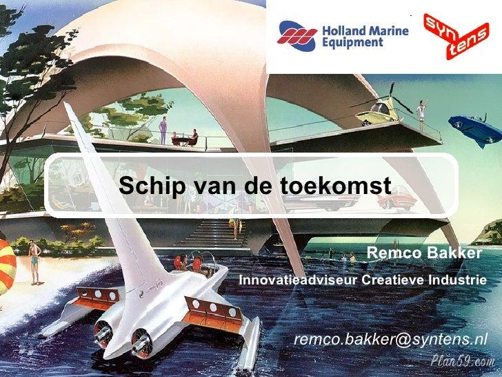 Schip van de toekomst Remco Bakker  Innovatieadviseur Creatieve Industrie [email_address]