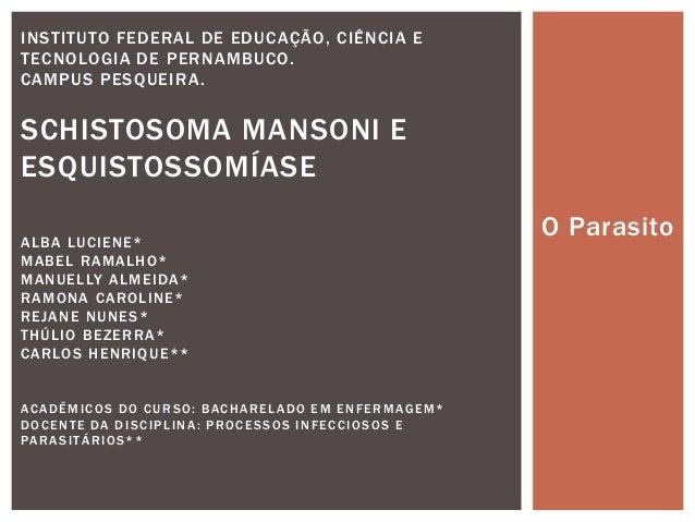 INSTITUTO FEDERAL DE EDUCAÇÃO, CIÊNCIA ETECNOLOGIA DE PERNAMBUCO.CAMPUS PESQUEIRA .SCHISTOSOMA MANSONI EESQUISTOSSOMÍASEAL...
