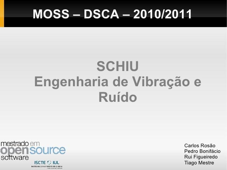 SCHIU Engenharia de Vibração e Ruído Carlos Rosão Pedro Bonifácio Rui Figueiredo Tiago Mestre MOSS – DSCA – 2010/2011