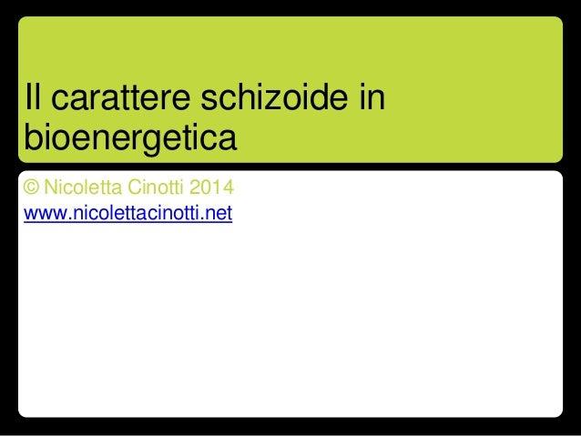 Il carattere schizoide in bioenergetica © Nicoletta Cinotti 2014 www.nicolettacinotti.net