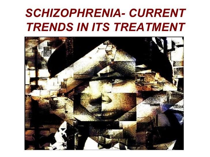SCHIZOPHRENIA- CURRENTTRENDS IN ITS TREATMENT
