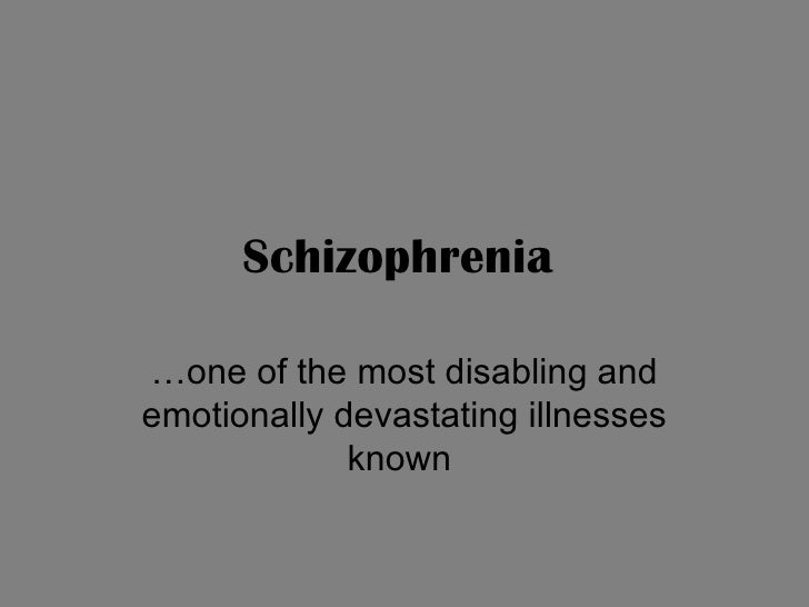 Schizophrenia   …one of the most disabling and emotionally devastating illnesses known
