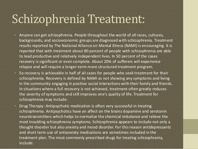 schizophrenia living a life of treatment Living with most people with schizophrenia make a recovery, although many will experience the occasional return of symptoms (relapses) with support and treatment, you may be able to manage your condition so it doesn't have a big impact on your life.
