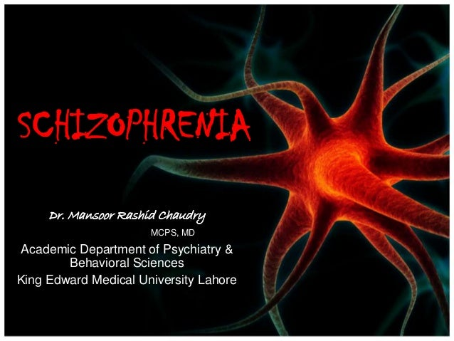 SCHIZOPHRENIA Dr. Mansoor Rashid Chaudry MCPS, MD Academic Department of Psychiatry & Behavioral Sciences King Edward Medi...