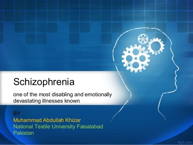Schizophrenia one of the most disabling and emotionally devastating illnesses known BY Muhammad Abdullah Khizar National T...