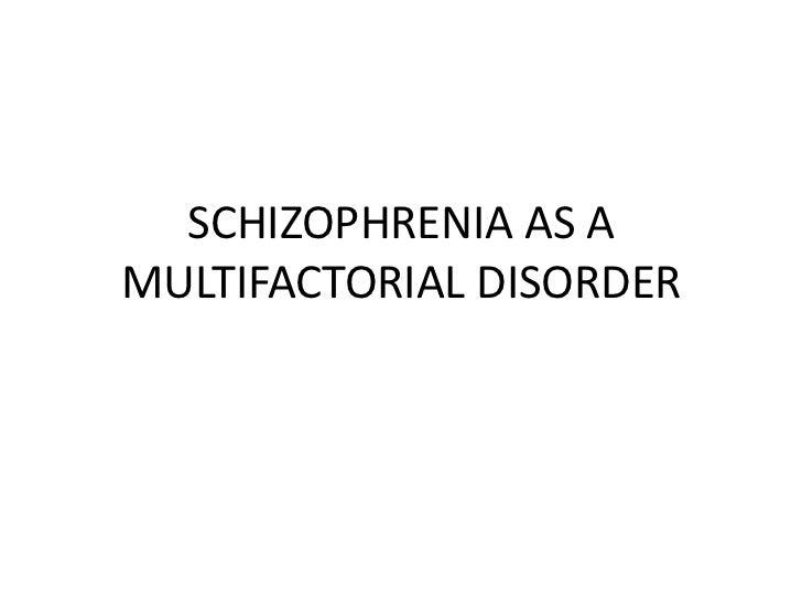SCHIZOPHRENIA AS AMULTIFACTORIAL DISORDER