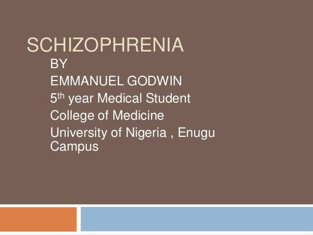 SCHIZOPHRENIA BY EMMANUEL GODWIN 5th year Medical Student College of Medicine University of Nigeria , Enugu Campus