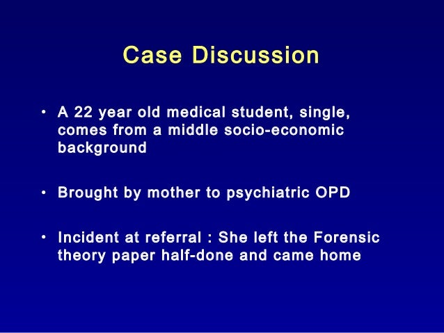 Case Discussion • A 22 year old medical student, single, comes from a middle socio-economic background • Brought by mother...