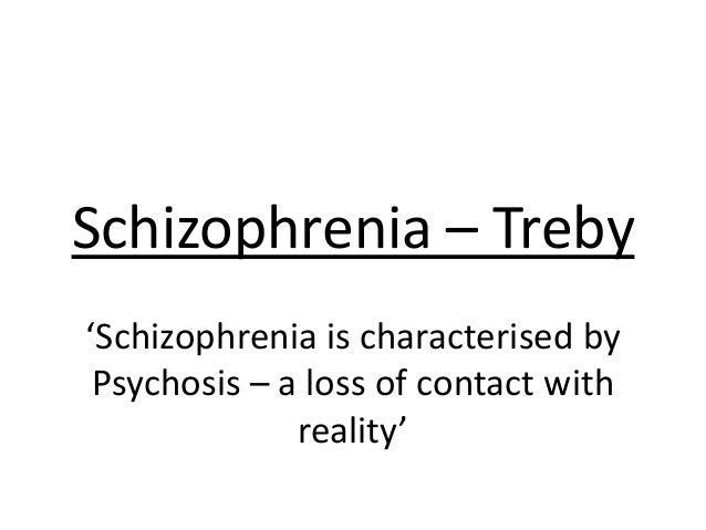Schizophrenia – Treby'Schizophrenia is characterised byPsychosis – a loss of contact withreality'