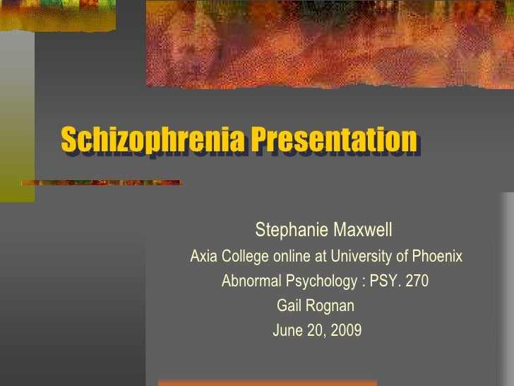 Schizophrenia Presentation<br />                      Stephanie Maxwell<br />         Axia College online at University of...