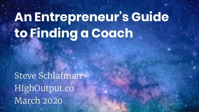 An Entrepreneur's Guide to Finding a Coach Steve Schlafman HighOutput.co March 2020