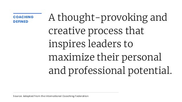 COACHING DEFINED A thought-provoking and creative process that inspires leaders to maximize their personal and professiona...