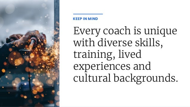 Every coach is unique with diverse skills, training, lived experiences and cultural backgrounds. KEEP IN MIND