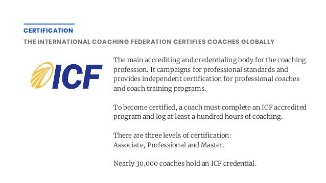 CERTIFICATION THE INTERNATIONAL COACHING FEDERATION CERTIFIES COACHES GLOBALLY The main accrediting and credentialing body...