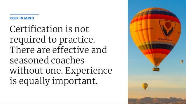 Certi cation is not required to practice. There are e ective and seasoned coaches without one. Experience is equally impor...