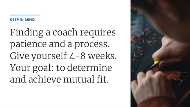 Finding a coach requires patience and a process. Give yourself 4-8 weeks. Your goal: to determine and achieve mutual t. KE...