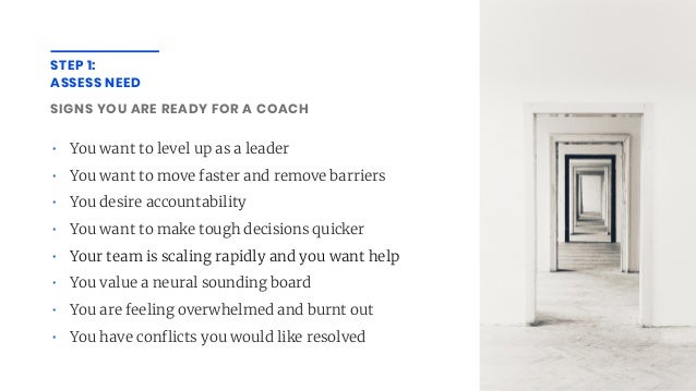STEP 1: ASSESS NEED SIGNS YOU ARE READY FOR A COACH • You want to level up as a leader • You want to move faster and remov...