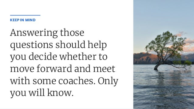 Answering those questions should help you decide whether to move forward and meet with some coaches. Only you will know. K...