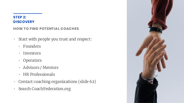 STEP 2: DISCOVERY HOW TO FIND POTENTIAL COACHES • Start with people you trust and respect: • Founders • Investors • Operat...