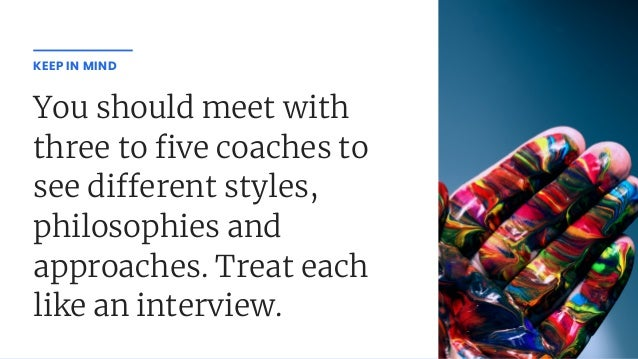 You should meet with three to ve coaches to see di erent styles, philosophies and approaches. Treat each like an interview...