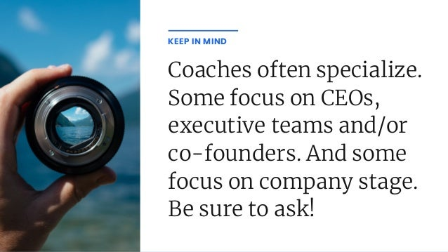 Coaches often specialize. Some focus on CEOs, executive teams and/or co-founders. And some focus on company stage. Be sure...