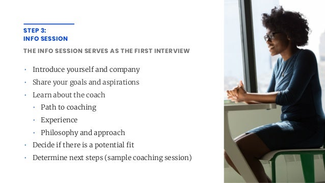 STEP 3: INFO SESSION THE INFO SESSION SERVES AS THE FIRST INTERVIEW • Introduce yourself and company • Share your goals an...