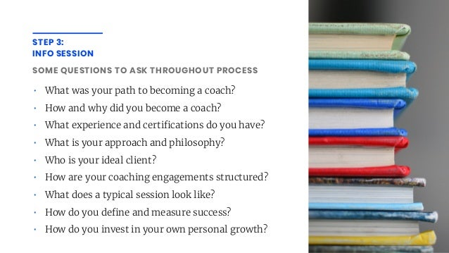 STEP 3: INFO SESSION SOME QUESTIONS TO ASK THROUGHOUT PROCESS • What was your path to becoming a coach? • How and why did ...