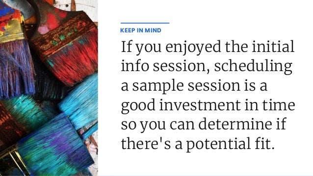If you enjoyed the initial info session, scheduling a sample session is a good investment in time so you can determine if ...