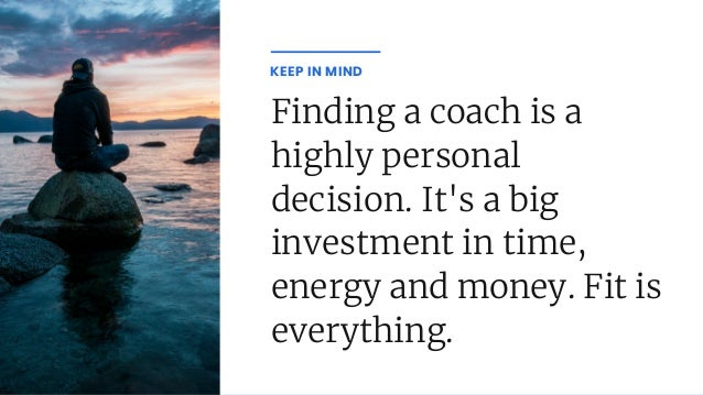 Finding a coach is a highly personal decision. It's a big investment in time, energy and money. Fit is everything. KEEP IN...