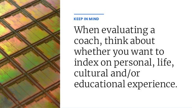 When evaluating a coach, think about whether you want to index on personal, life, cultural and/or educational experience. ...