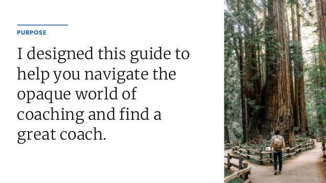 I designed this guide to help you navigate the opaque world of coaching and nd a great coach. PURPOSE