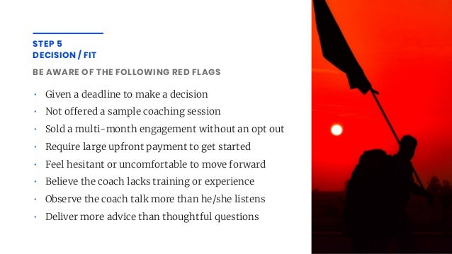 BE AWARE OF THE FOLLOWING RED FLAGS • Given a deadline to make a decision • Not o ered a sample coaching session • Sold a ...