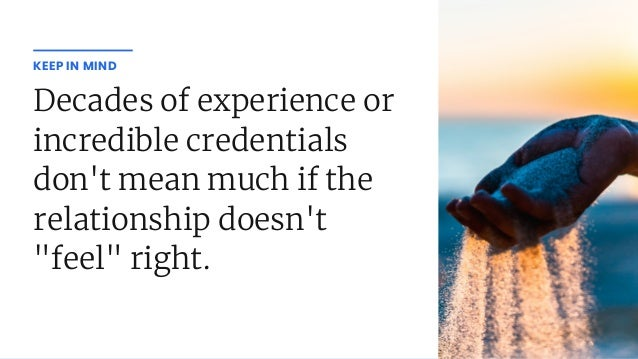 """Decades of experience or incredible credentials don't mean much if the relationship doesn't """"feel"""" right. KEEP IN MIND"""