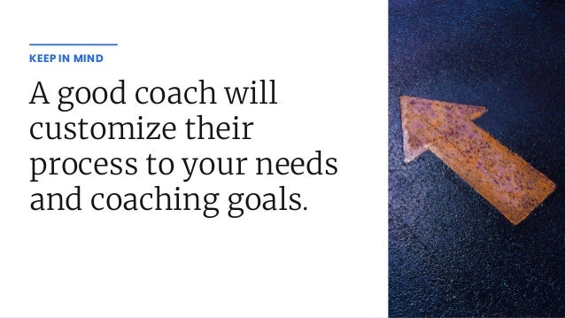 A good coach will customize their process to your needs and coaching goals. KEEP IN MIND