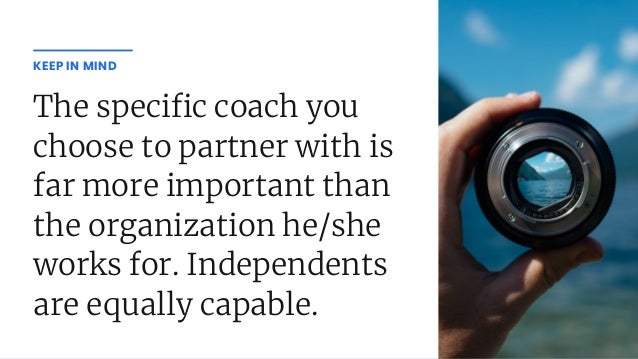 The speci c coach you choose to partner with is far more important than the organization he/she works for. Independents ar...