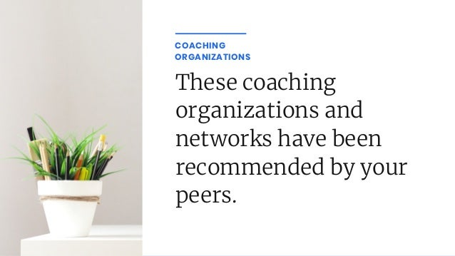 These coaching organizations and networks have been recommended by your peers. COACHING ORGANIZATIONS