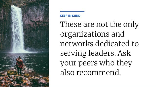 These are not the only organizations and networks dedicated to serving leaders. Ask your peers who they also recommend. KE...