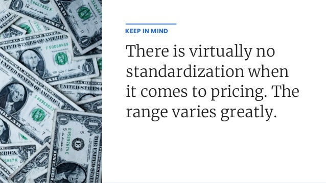 There is virtually no standardization when it comes to pricing. The range varies greatly. KEEP IN MIND