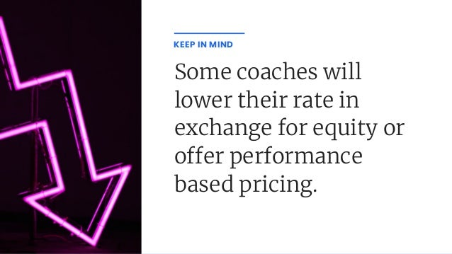 Some coaches will lower their rate in exchange for equity or o er performance based pricing. KEEP IN MIND