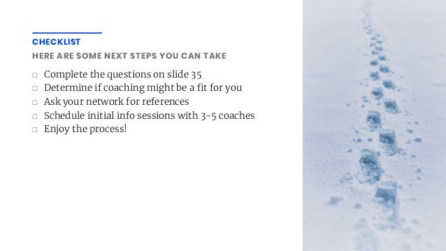 ☐ Complete the questions on slide 35 ☐ Determine if coaching might be a t for you ☐ Ask your network for references ☐ Sche...