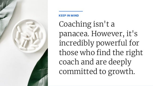 Coaching isn't a panacea. However, it's incredibly powerful for those who nd the right coach and are deeply committed to g...