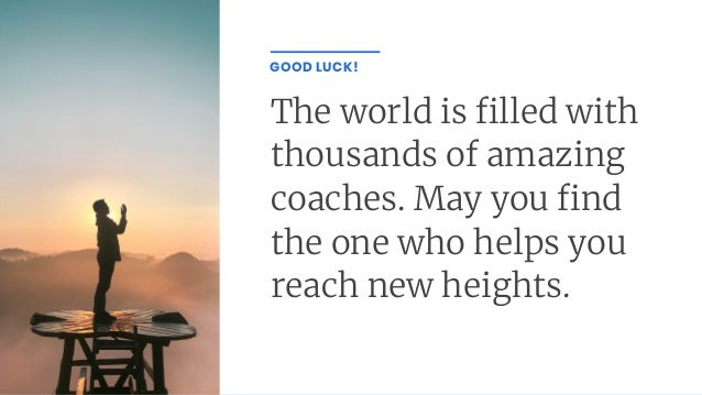 The world is lled with thousands of amazing coaches. May you nd the one who helps you reach new heights. GOOD LUCK!